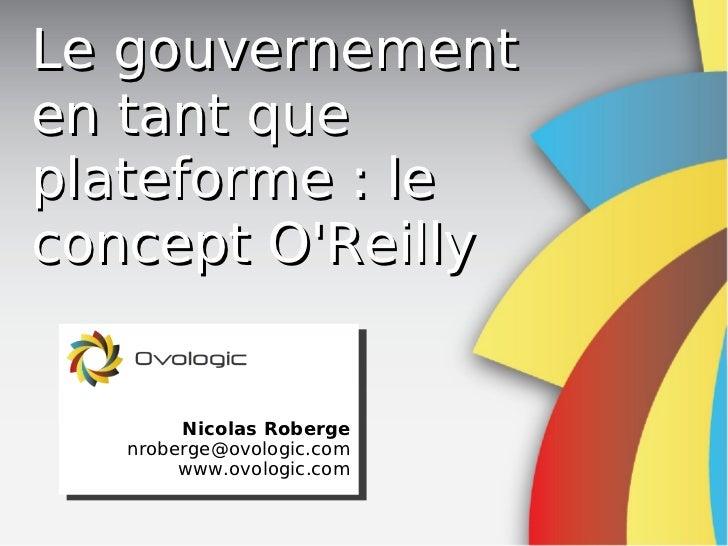 Le gouvernementen tant queplateforme: leconcept OReilly        Nicolas Roberge   nroberge@ovologic.com        www.ovologi...