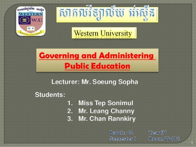 Governing and Administering Public Education Lecturer: Mr. Soeung Sopha Students: 1 1. Miss Tep Sonimul 2. Mr. Leang Chann...