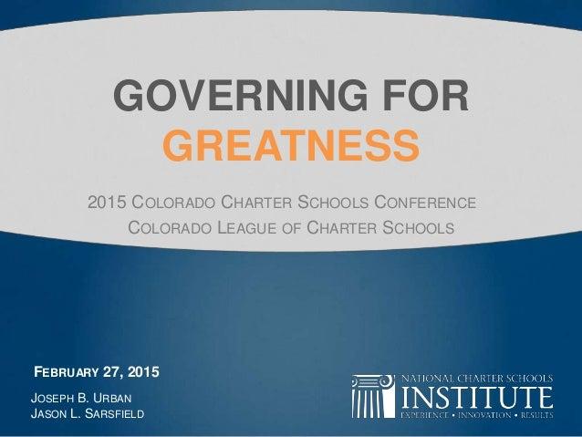 GOVERNING FOR GREATNESS 2015 COLORADO CHARTER SCHOOLS CONFERENCE COLORADO LEAGUE OF CHARTER SCHOOLS JOSEPH B. URBAN JASON ...