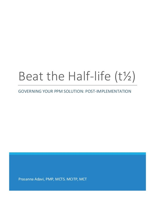 Prasanna Adavi, PMP, MCTS. MCITP, MCT Beat the Half-life (t½) GOVERNING YOUR PPM SOLUTION: POST-IMPLEMENTATION