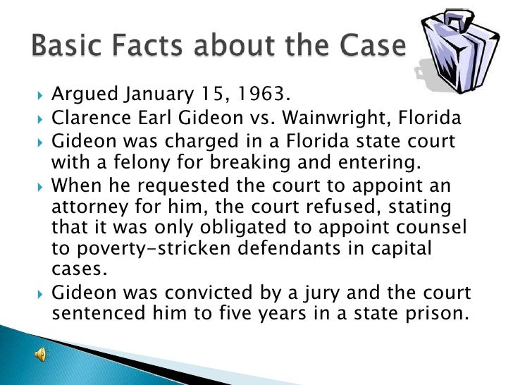 gideon vs wainwright essay Case decided in 1963 by the us supreme court clarence earl gideon was convicted of a felony in a florida court he had defended himself after being denied a request for free counsel the supreme court, in overturning his conviction, held that the.