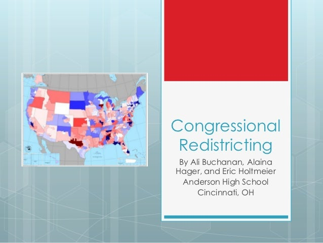 Congressional Redistricting By Ali Buchanan, AlainaHager, and Eric Holtmeier  Anderson High School      Cincinnati, OH