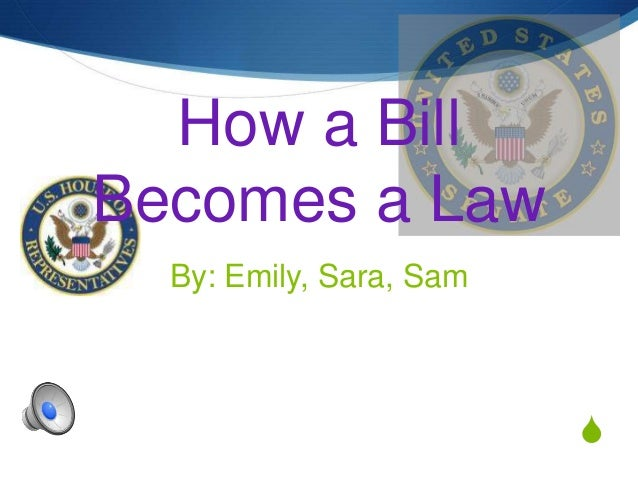How a BillBecomes a Law  By: Emily, Sara, Sam                         S