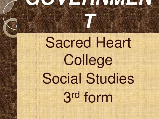 GOVERNMEN    T Sacred Heart   College Social Studies   3 rd form