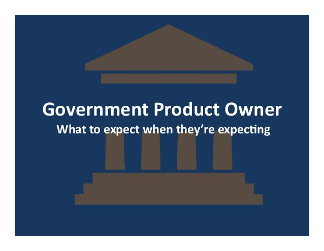 Government  Product  Owner   What  to  expect  when  they're  expec7ng
