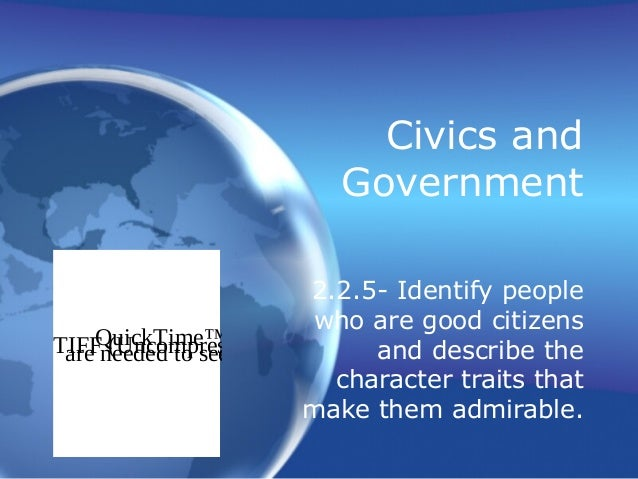 Civics and Government 2.2.5- Identify people who are good citizens and describe the character traits that make them admira...