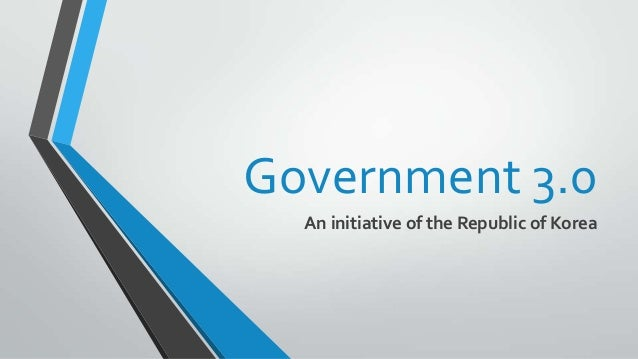 Government 3.0 An initiative of the Republic of Korea