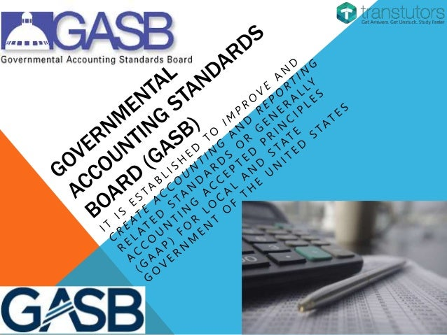 GASB STATEMENTS The GASB issues Governmental Accounting Standards Board Statements (GASB Statements) to get GAAP for state...