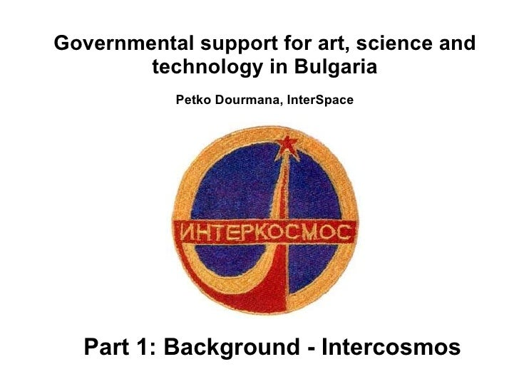 Part 1: Background - Intercosmos Governmental support for art, science and technology in Bulgaria Petko Dourmana, InterSpace