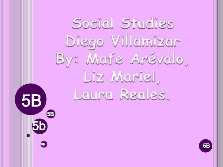Social Studies<br />Diego Villamizar<br />By: Mafe Arévalo, <br />Liz Mariel, <br />Laura Reales.<br />5B<br />5B<br />5b<...