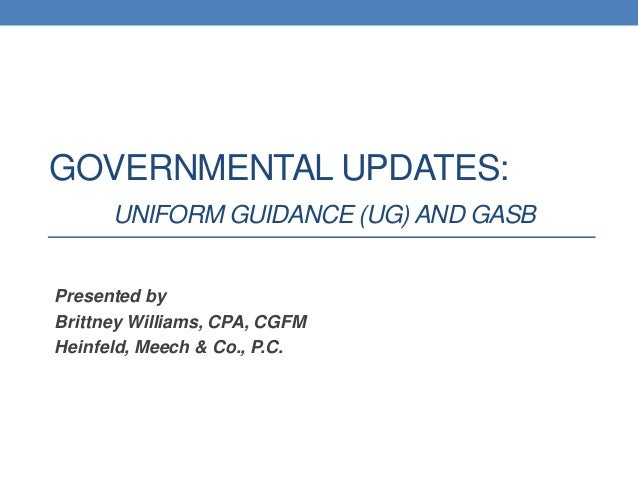 GOVERNMENTAL UPDATES: UNIFORM GUIDANCE (UG) AND GASB Presented by Brittney Williams, CPA, CGFM Heinfeld, Meech & Co., P.C.