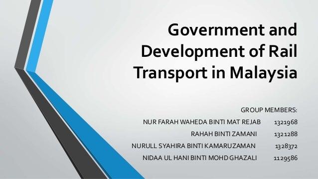 Government and Development of Rail Transport in Malaysia GROUP MEMBERS: NUR FARAH WAHEDA BINTI MAT REJAB 1321968 RAHAH BIN...