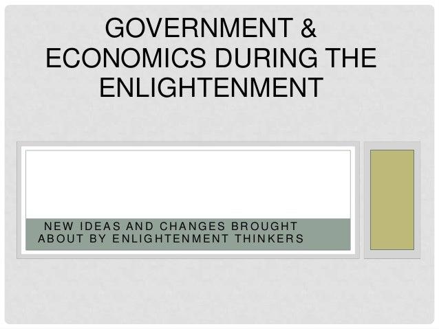 N E W I D E A S A N D C H A N G E S B R O U G H T A B O U T B Y E N L I G H T E N M E N T T H I N K E R S GOVERNMENT & ECO...