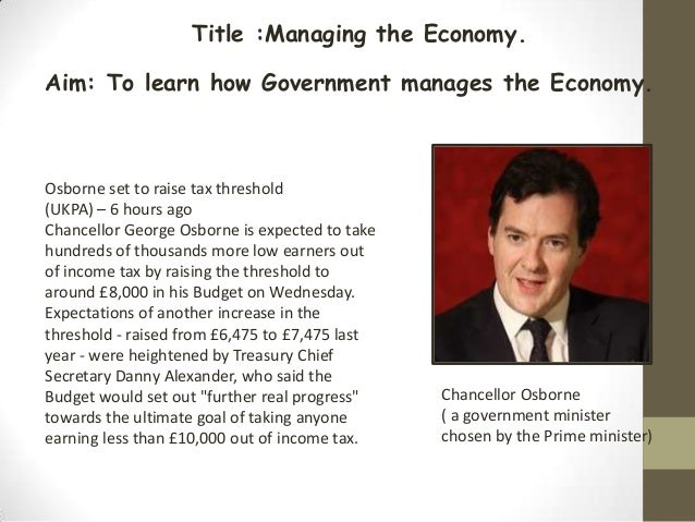Title :Managing the Economy.Aim: To learn how Government manages the Economy.Osborne set to raise tax threshold(UKPA) – 6 ...