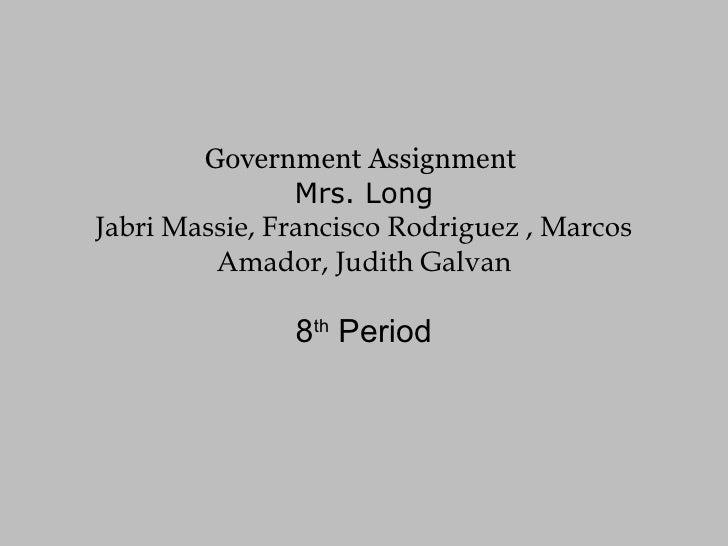 Government Assignment  Mrs. Long Jabri Massie, Francisco Rodriguez , Marcos Amador, Judith Galvan 8 th  Period