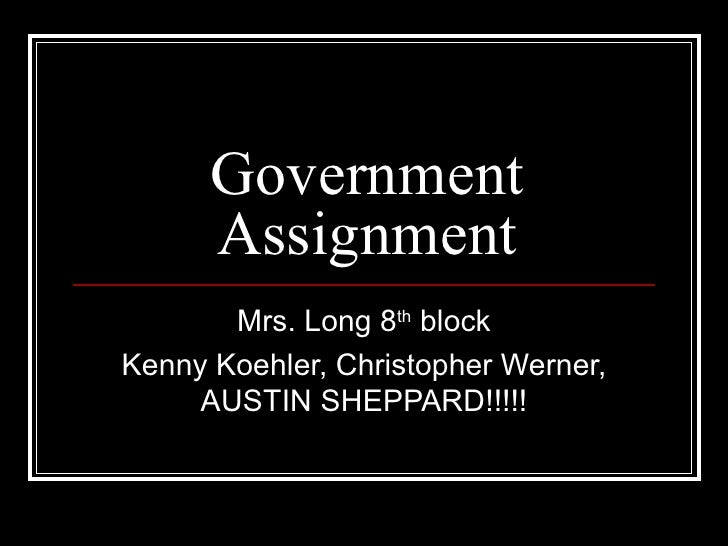 Government Assignment Mrs. Long 8 th  block Kenny Koehler, Christopher Werner, AUSTIN SHEPPARD!!!!!