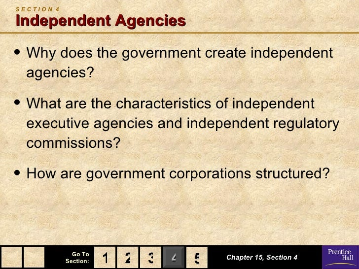 SECTION 4Independent Agencies• Why does the government create independent  agencies?• What are the characteristics of inde...