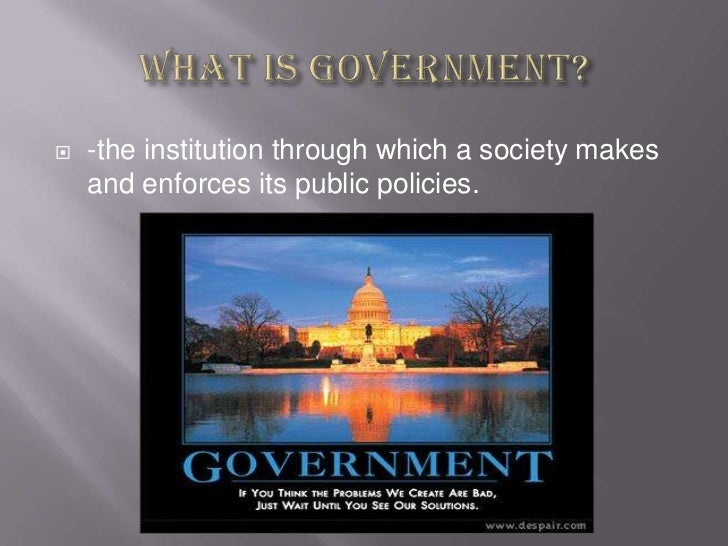 What is government?<br />-the institution through which a society makes and enforces its public policies.  <br />