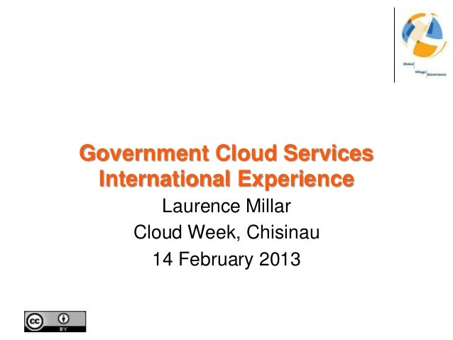 Government Cloud Services International Experience       Laurence Millar    Cloud Week, Chisinau      14 February 2013