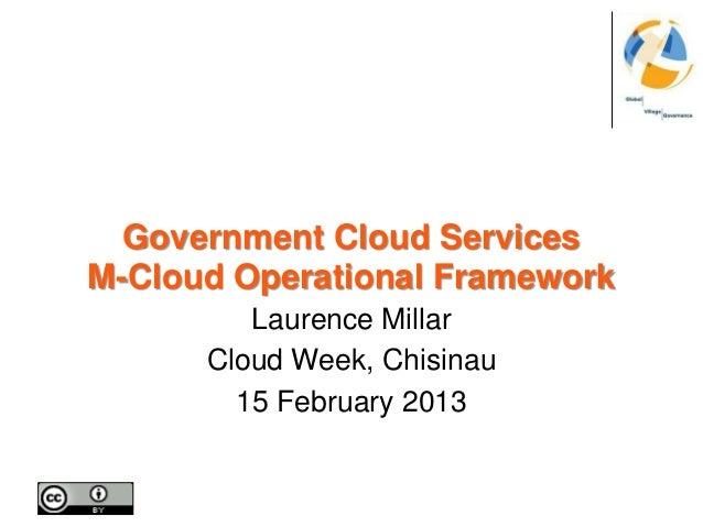 Government Cloud ServicesM-Cloud Operational Framework         Laurence Millar      Cloud Week, Chisinau        15 Februar...