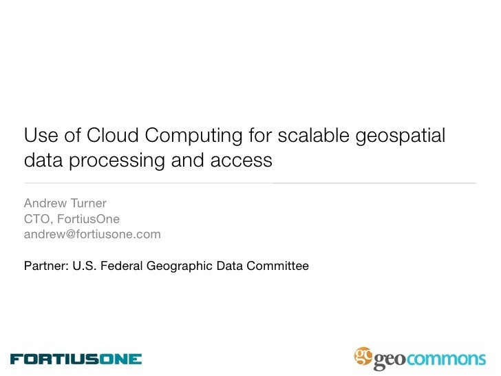 Use of Cloud Computing for scalable geospatial data processing and access Andrew Turner CTO, FortiusOne andrew@fortiusone....
