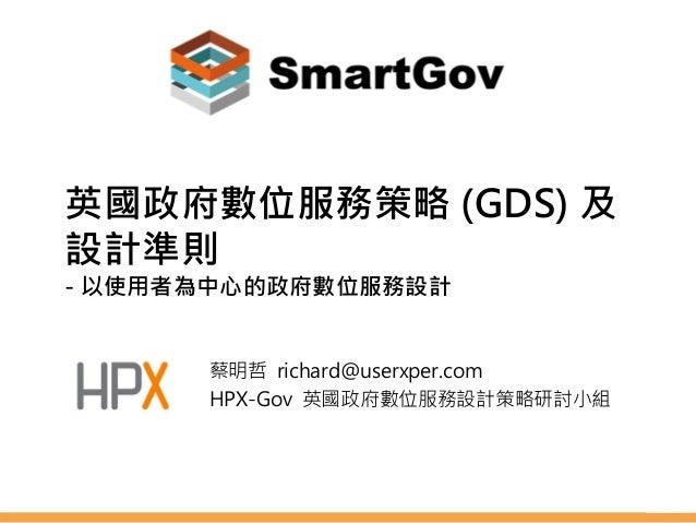 英國政府數位服務策略 (GDS) 及 設計準則 - 以使用者為中心的政府數位服務設計 蔡明哲 richard@userxper.com HPX-Gov 英國政府數位服務設計策略研討小組