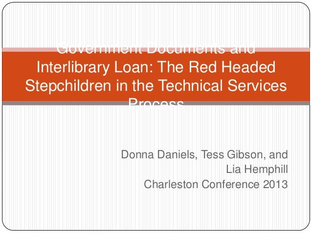 Government Documents and Interlibrary Loan: The Red Headed Stepchildren in the Technical Services Process Donna Daniels, T...