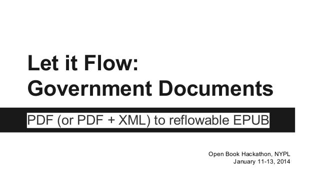 Let it Flow: Government Documents PDF (or PDF + XML) to reflowable EPUB Open Book Hackathon, NYPL January 11-13, 2014