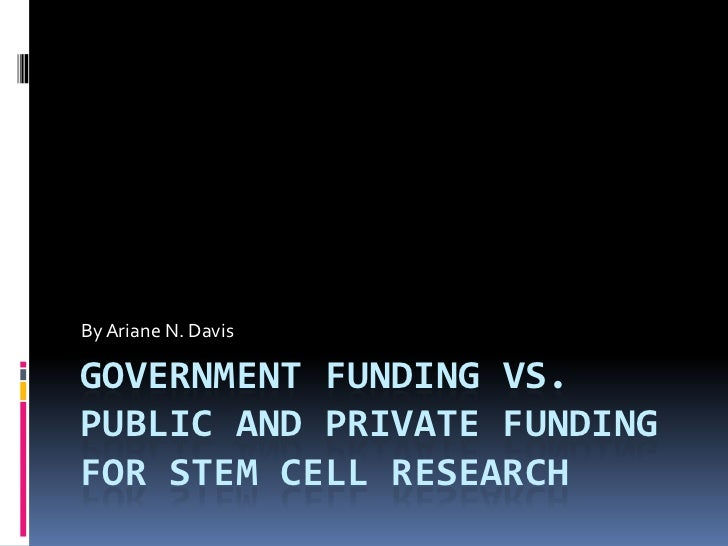 By Ariane N. DavisGOVERNMENT FUNDING VS.PUBLIC AND PRIVATE FUNDINGFOR STEM CELL RESEARCH