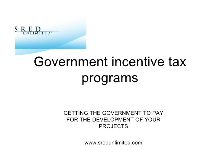 Government incentive tax programs GETTING THE GOVERNMENT TO PAY FOR THE DEVELOPMENT OF YOUR PROJECTS www.sredunlimited.com