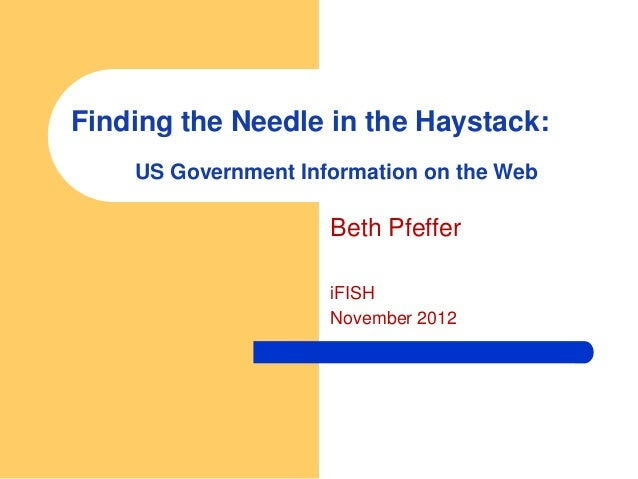 Finding the Needle in the Haystack:    US Government Information on the Web                     Beth Pfeffer              ...