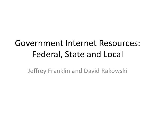 Government Internet Resources:   Federal, State and Local   Jeffrey Franklin and David Rakowski