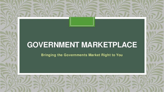 GOVERNMENT MARKETPLACE Bringing the Governments Market Right to You