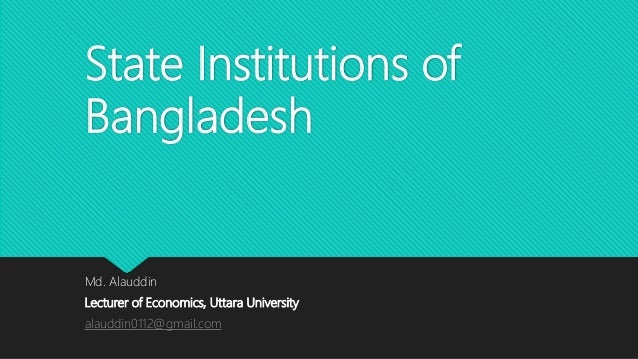 State Institutions of Bangladesh Md. Alauddin Lecturer of Economics, Uttara University alauddin0112@gmail.com