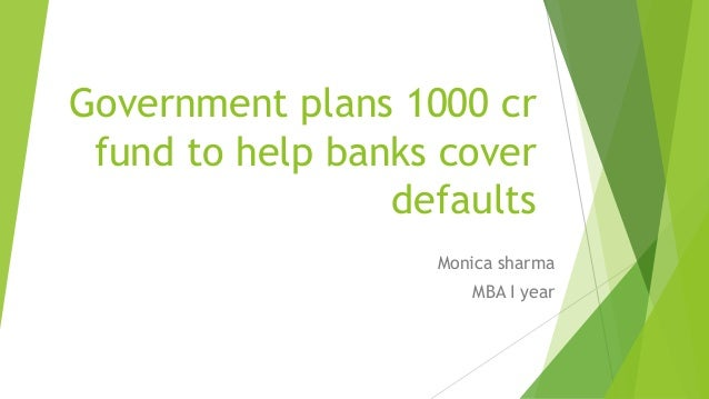 Government plans 1000 cr fund to help banks cover defaults Monica sharma MBA I year
