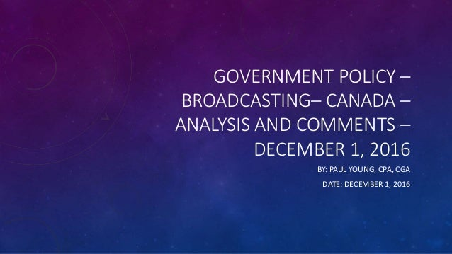 GOVERNMENT POLICY – BROADCASTING– CANADA – ANALYSIS AND COMMENTS – DECEMBER 1, 2016 BY: PAUL YOUNG, CPA, CGA DATE: DECEMBE...