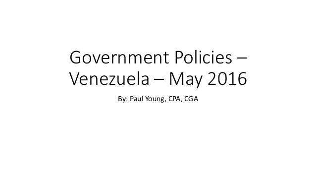 Government Policies – Venezuela – May 2016 By: Paul Young, CPA, CGA