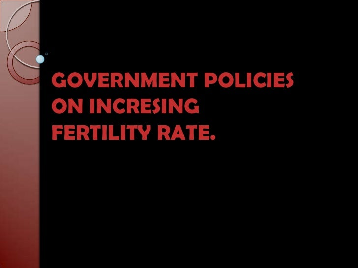 GOVERNMENT POLICIES ON INCRESING FERTILITY RATE.<br />