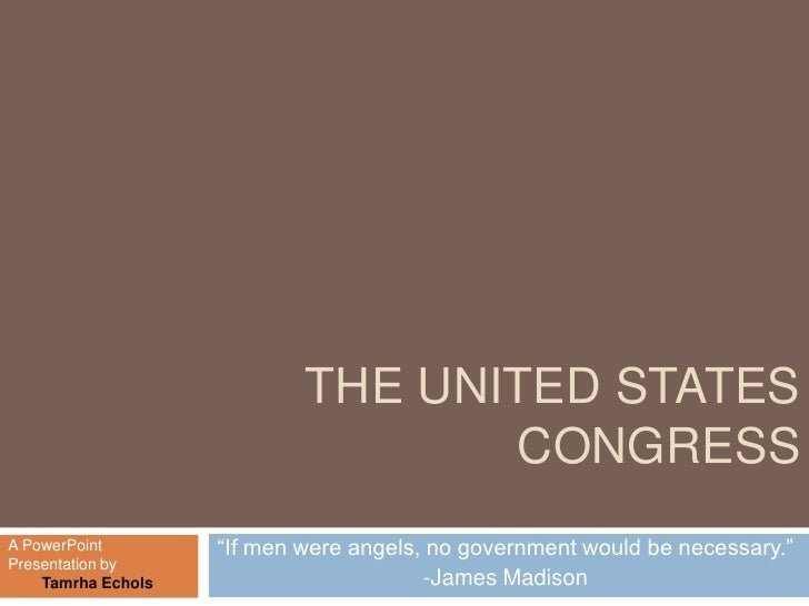 THE UNITED STATES                                    CONGRESS A PowerPoint        ―If men were angels, no government would...