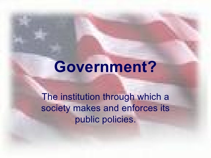 Government? The institution through which a society makes and enforces its public policies.