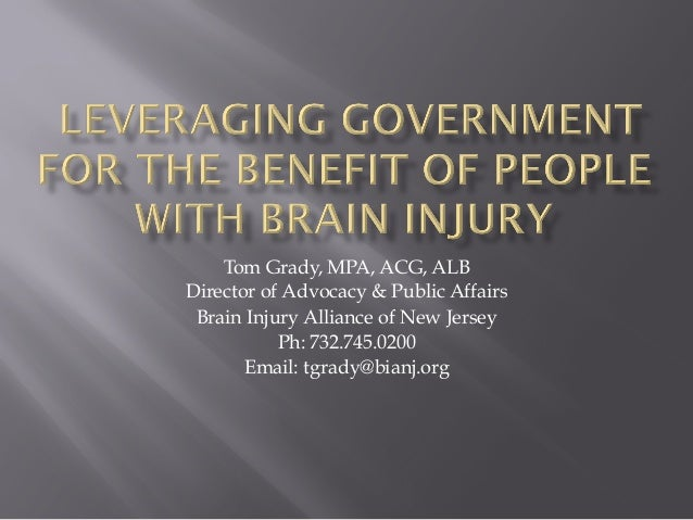 Tom Grady, MPA, ACG, ALB Director of Advocacy & Public Affairs Brain Injury Alliance of New Jersey Ph: 732.745.0200 Email:...