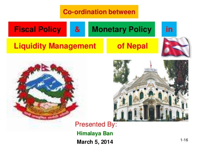 Co-ordination between Fiscal Policy Monetary Policy& Liquidity Management in Presented By: March 5, 2014 Himalaya Ban of N...