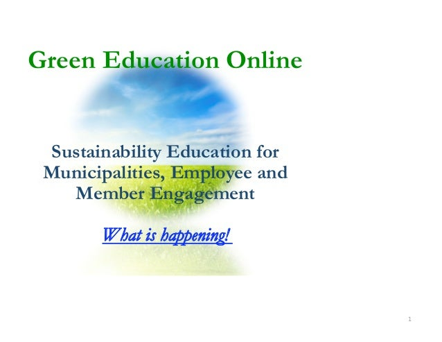 Green Education Online Sustainability Education for Municipalities, Employee and   Member Engagement       What is happeni...