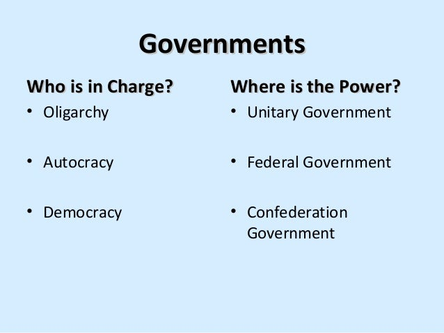 Governments Who is in Charge?  Where is the Power?  • Oligarchy  • Unitary Government  • Autocracy  • Federal Government  ...