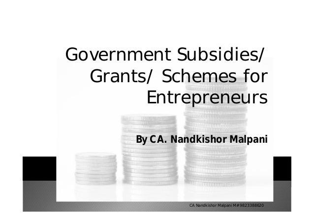 Government Subsidies/ Grants/ Schemes for Entrepreneurs By CA. Nandkishor Malpani CA Nandkishor Malpani M# 9823388620