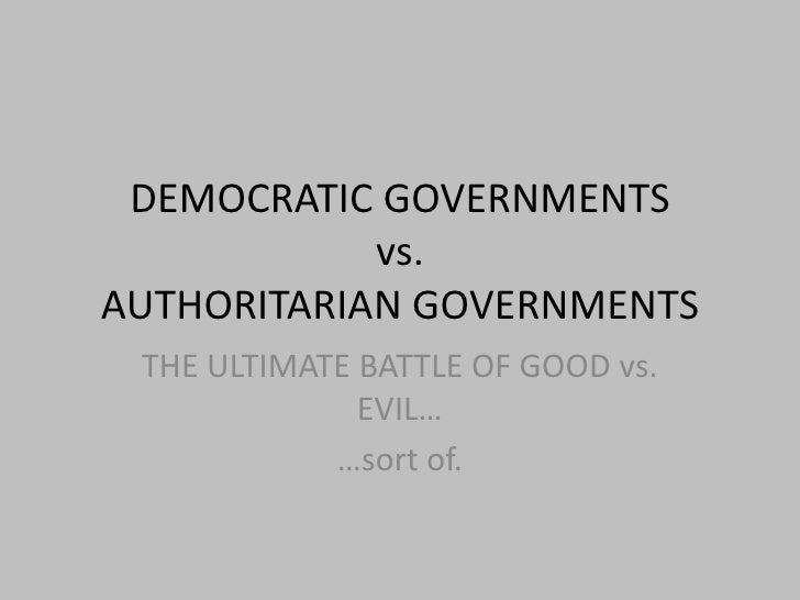 DEMOCRATIC GOVERNMENTSvs.AUTHORITARIAN GOVERNMENTS<br />THE ULTIMATE BATTLE OF GOOD vs. EVIL…<br />…sort of.<br />