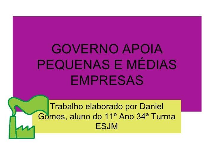 GOVERNO APOIA PEQUENAS E MÉDIAS EMPRESAS Trabalho elaborado por Daniel Gomes, aluno do 11º Ano 34ª Turma ESJM