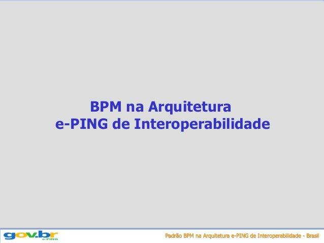 Padrão BPM na Arquitetura e-PING de Interoperabilidade - Brasil BPM na Arquitetura e-PING de Interoperabilidade