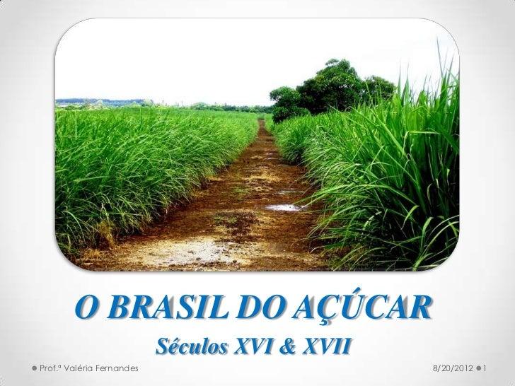O BRASIL DO AÇÚCAR                           Séculos XVI & XVIIProf.ª Valéria Fernandes                        8/20/2012   1