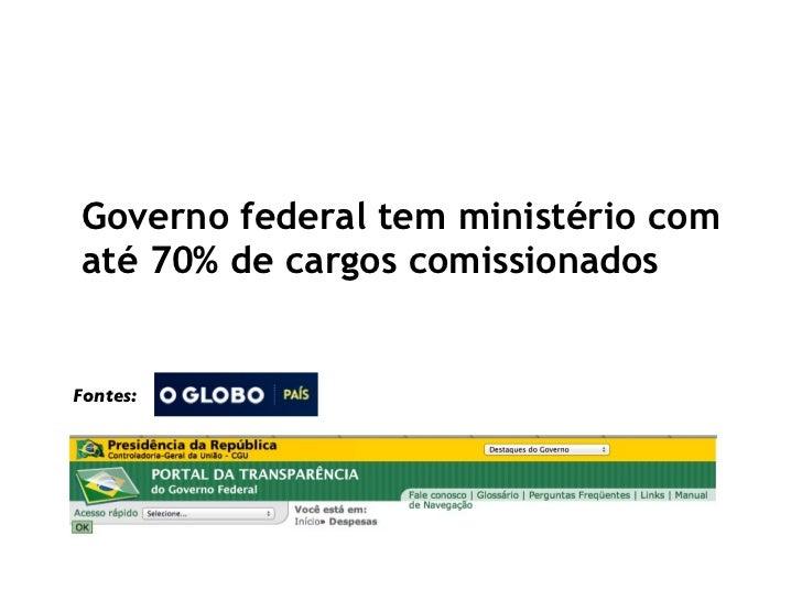 Governo federal tem ministério com até 70% de cargos comissionados Fontes:
